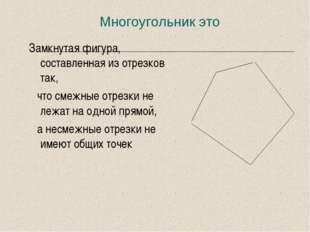 Многоугольник это Замкнутая фигура, составленная из отрезков так, что смежные