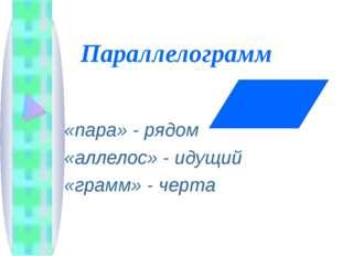 Параллелограмм «пара» - рядом «аллелос» - идущий «грамм» - черта