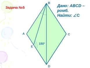 Задача №5 150° D A B C Дано: ABCD – ромб. Найти: C E