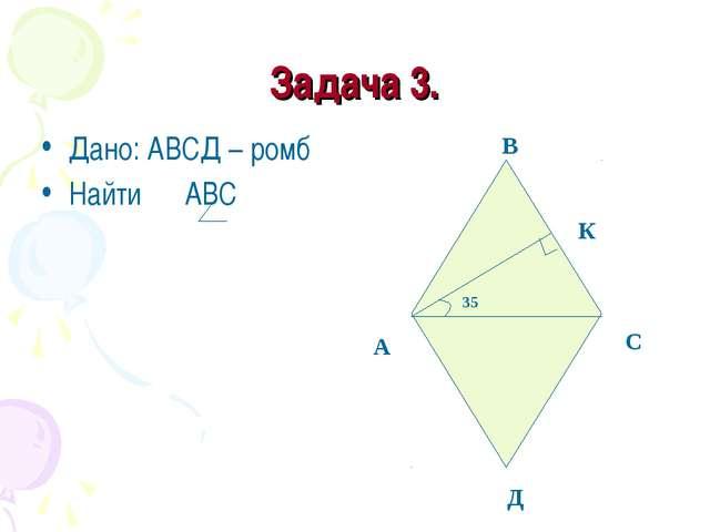 Задача 3. Дано: АВСД – ромб Найти АВС А В С Д К 35