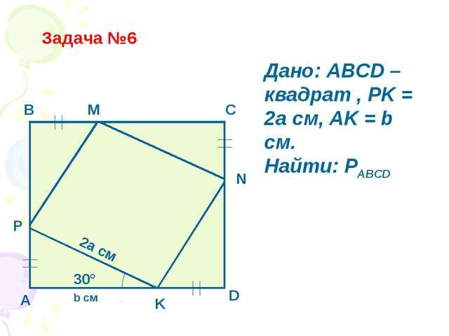 Задача №6 B C A D N M P K 30° 2a см b см Дано: ABCD – квадрат , PK = 2a см, A...