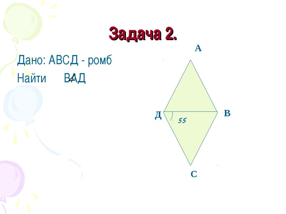 Задача 2. Дано: АВСД - ромб Найти ВАД А В С Д 55