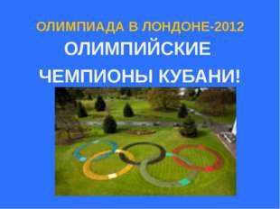 ОЛИМПИАДА В ЛОНДОНЕ-2012 ОЛИМПИЙСКИЕ ЧЕМПИОНЫ КУБАНИ!