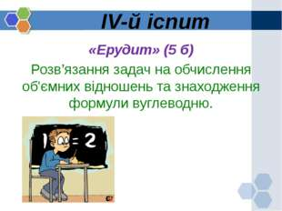 IV-й іспит «Ерудит» (5 б) Розв'язання задач на обчислення об'ємних відношень