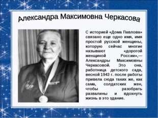 С историей «Дома Павлова» связано еще одно имя, имя простой русской женщины,