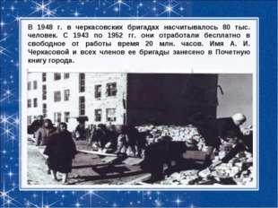 В 1948 г. в черкасовских бригадах насчитывалось 80 тыс. человек. С 1943 по 19