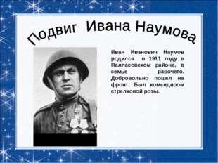 Иван Иванович Наумов родился в 1911 году в Палласовском районе, в семье рабоч