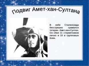 В небе Сталинграда бесстрашно сражался татарин Амет-хан-Султан. Он сбил 11 с