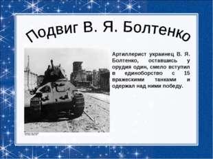 Артиллерист украинец В. Я. Болтенко, оставшись у орудия один, смело вступил в