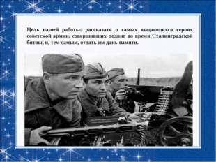 Цель нашей работы: рассказать о самых выдающихся героях советской армии, сове