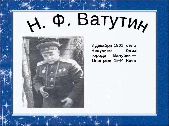 3декабря 1901, село Чепухино близ города Валуйки— 15 апреля 1944, Киев