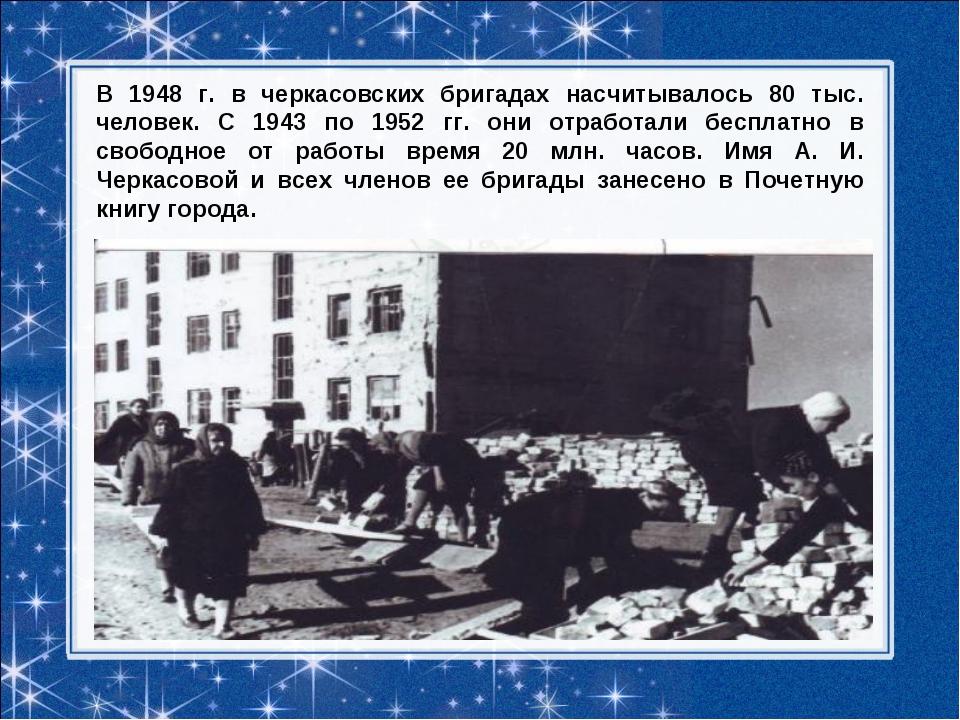 В 1948 г. в черкасовских бригадах насчитывалось 80 тыс. человек. С 1943 по 19...