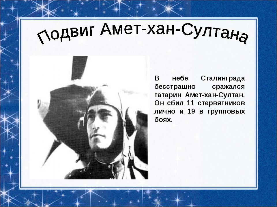 В небе Сталинграда бесстрашно сражался татарин Амет-хан-Султан. Он сбил 11 с...