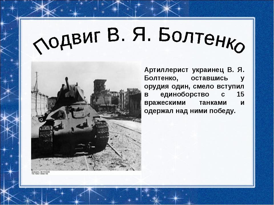 Артиллерист украинец В. Я. Болтенко, оставшись у орудия один, смело вступил в...
