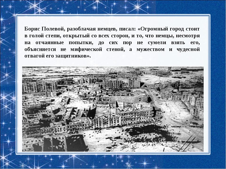 Борис Полевой, разоблачая немцев, писал: «Огромный город стоит в голой степи,...
