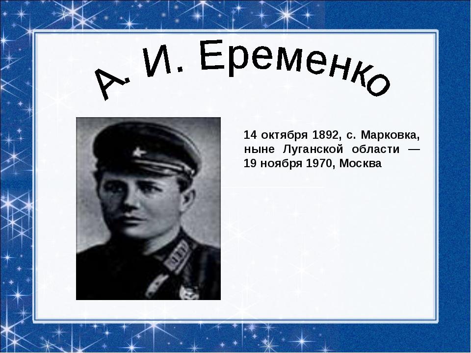 14 октября 1892, с. Марковка, ныне Луганской области — 19 ноября 1970, Москва