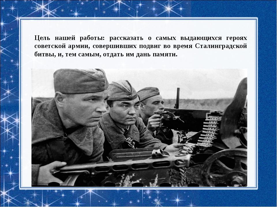 Цель нашей работы: рассказать о самых выдающихся героях советской армии, сове...