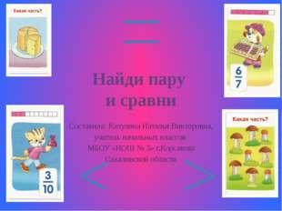 Найди пару и сравни Составила: Капулина Наталья Викторовна, учитель начальных