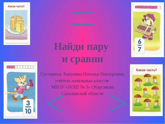 Найди пару и сравни Составила: Капулина Наталья Викторовна, учитель начальных...