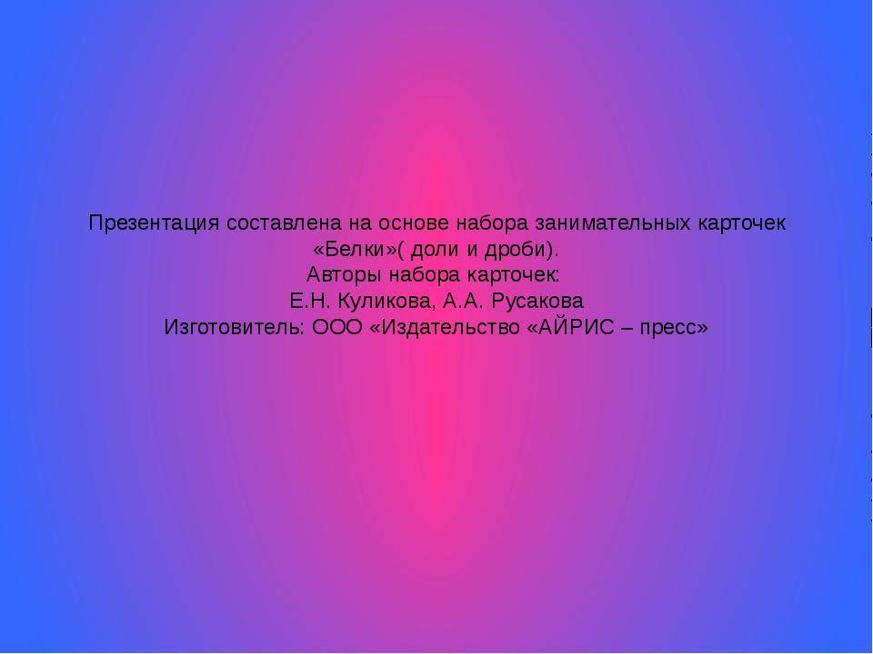 Презентация составлена на основе набора занимательных карточек «Белки»( доли...