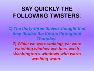 SAY QUICKLY THE FOLLOWING TWISTERS: 1) The thirty-three thieves thought that