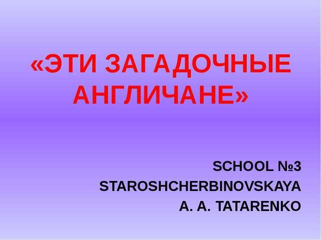 «ЭТИ ЗАГАДОЧНЫЕ АНГЛИЧАНЕ» SCHOOL №3 STAROSHCHERBINOVSKAYA A. A. TATARENKO