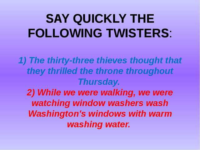SAY QUICKLY THE FOLLOWING TWISTERS: 1) The thirty-three thieves thought that...