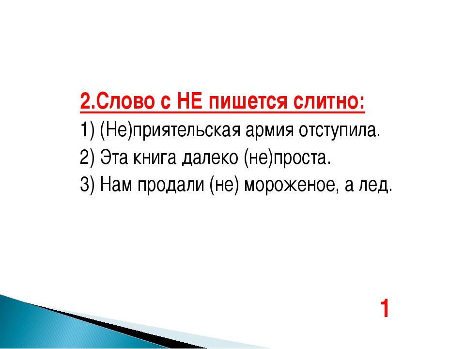2.Слово с НЕ пишется слитно: 1) (Не)приятельская армия отступила. 2) Эта книг...