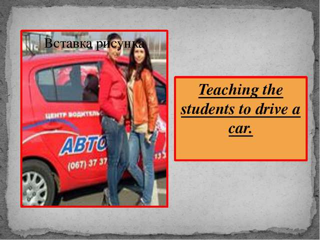 Teaching the students to drive a car.
