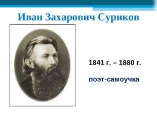 Иван Захарович Суриков 1841 г. – 1880 г. поэт-самоучка
