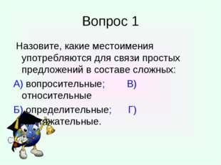 Вопрос 1 Назовите, какие местоимения употребляются для связи простых предложе