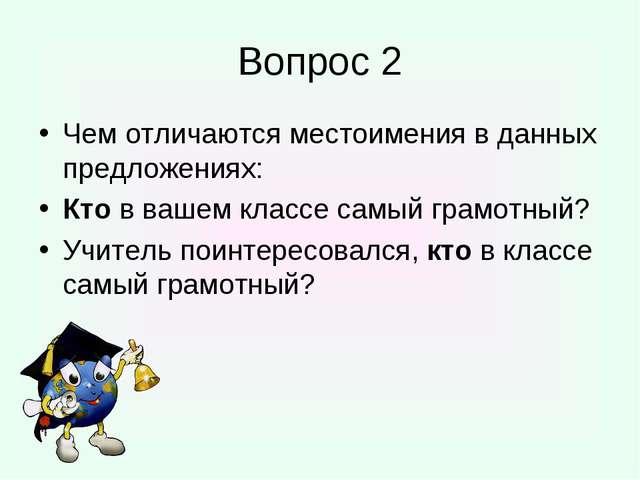 Вопрос 2 Чем отличаются местоимения в данных предложениях: Кто в вашем классе...