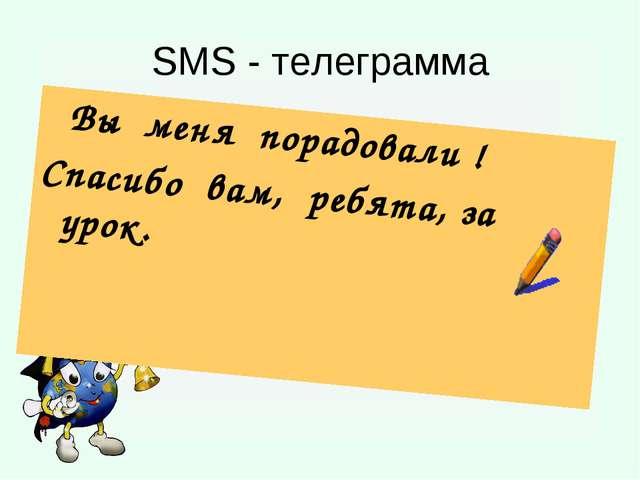 SMS - телеграмма Вы меня порадовали ! Спасибо вам, ребята, за урок.