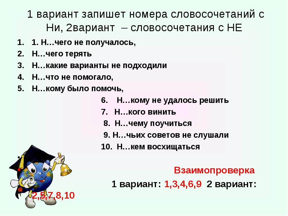1 вариант запишет номера словосочетаний с Ни, 2вариант – словосочетания с НЕ...