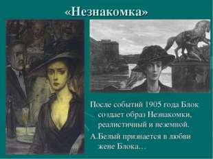 «Незнакомка» После событий 1905 года Блок создает образ Незнакомки, реалистич