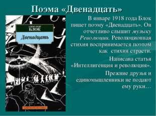 Поэма «Двенадцать» В январе 1918 года Блок пишет поэму «Двенадцать». Он отчет