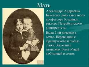 Мать Александра Андреевна Бекетова- дочь известного профессора ботаники , рек