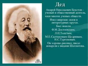 Дед Андрей Николаевич Бекетов - ученый и общественный деятель, член многих у