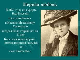 Первая любовь В 1897 году на курорте Бад-Наугейм Блок влюбляется в Ксению Мих