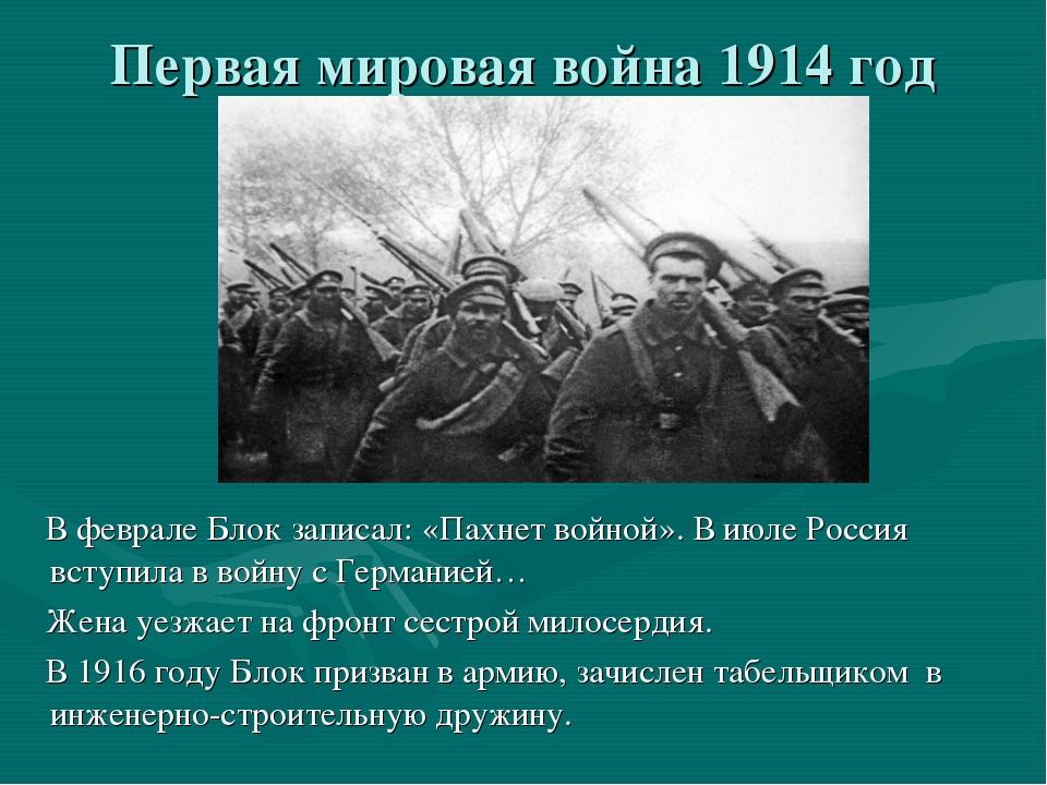 Первая мировая война 1914 год В феврале Блок записал: «Пахнет войной». В июле...