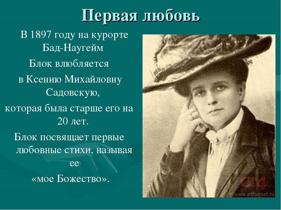 Первая любовь В 1897 году на курорте Бад-Наугейм Блок влюбляется в Ксению Мих...