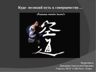 Кудо- великий путь к совершенству… Выполнила Давыдова Анастасия Юрьевна Учите