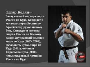 Эдгар Колян— Заслуженный мастер спорта России по Кудо, Кандидат в мастера спо