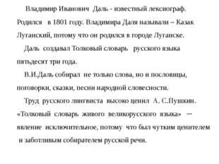 Владимир Иванович Даль - известный лексиограф. Родился в 1801 году. Владимир