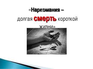 «Наркомания – долгаясмертькороткой жизни»