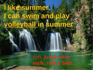 I like summer. I can swim and play volleyball in summer run, jump, skip, walk