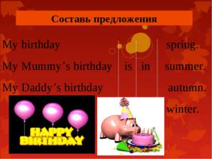 Составь предложения My birthday spring. My Mummy's birthday is in summer. My