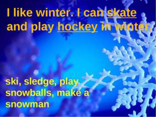 I like winter. I can skate and play hockey in winter. ski, sledge, play snowb