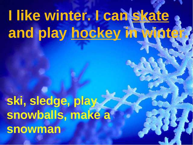 I like winter. I can skate and play hockey in winter. ski, sledge, play snowb...