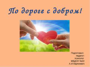 По дороге с добром! Подготовил: педагог-психолог МБДОУ №22 А.И.Карпиевич